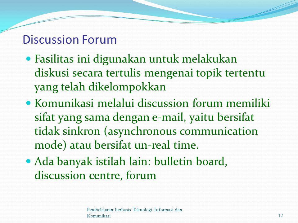 Discussion Forum Fasilitas ini digunakan untuk melakukan diskusi secara tertulis mengenai topik tertentu yang telah dikelompokkan Komunikasi melalui discussion forum memiliki sifat yang sama dengan e-mail, yaitu bersifat tidak sinkron (asynchronous communication mode) atau bersifat un-real time.