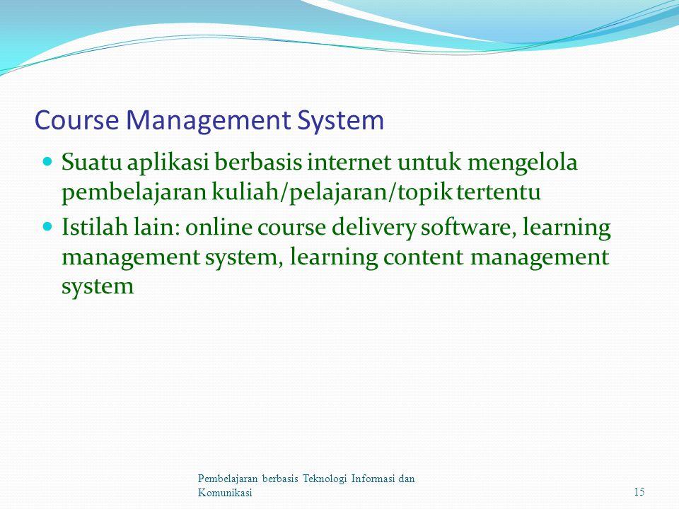Course Management System Suatu aplikasi berbasis internet untuk mengelola pembelajaran kuliah/pelajaran/topik tertentu Istilah lain: online course delivery software, learning management system, learning content management system Pembelajaran berbasis Teknologi Informasi dan Komunikasi15