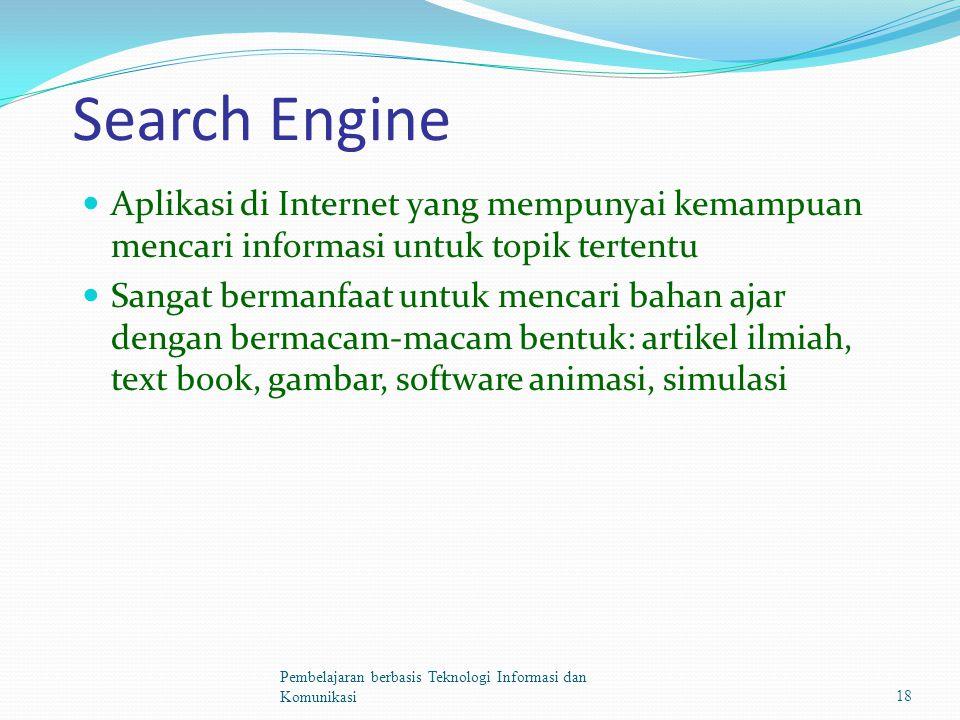 Search Engine Aplikasi di Internet yang mempunyai kemampuan mencari informasi untuk topik tertentu Sangat bermanfaat untuk mencari bahan ajar dengan bermacam-macam bentuk: artikel ilmiah, text book, gambar, software animasi, simulasi Pembelajaran berbasis Teknologi Informasi dan Komunikasi18