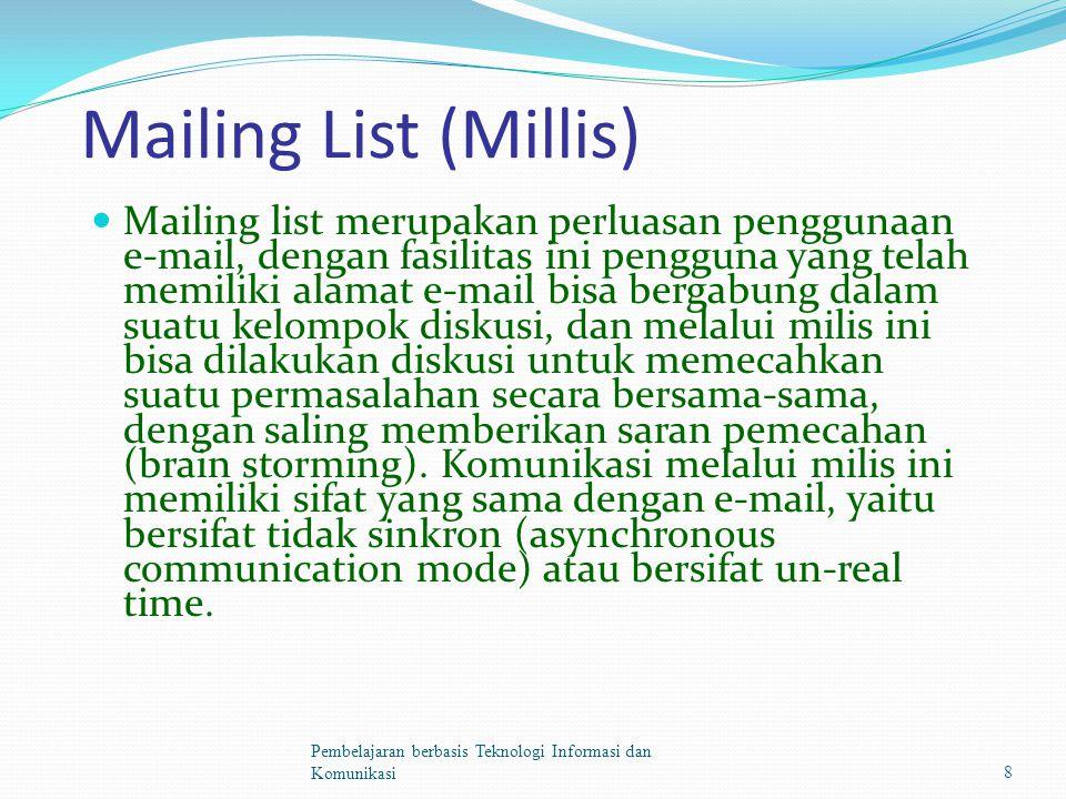 Mailing List (Millis) Mailing list merupakan perluasan penggunaan e-mail, dengan fasilitas ini pengguna yang telah memiliki alamat e-mail bisa bergabung dalam suatu kelompok diskusi, dan melalui milis ini bisa dilakukan diskusi untuk memecahkan suatu permasalahan secara bersama-sama, dengan saling memberikan saran pemecahan (brain storming).