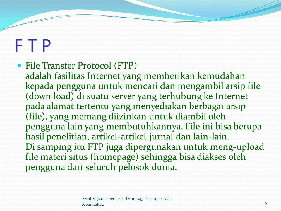F T P File Transfer Protocol (FTP) adalah fasilitas Internet yang memberikan kemudahan kepada pengguna untuk mencari dan mengambil arsip file (down load) di suatu server yang terhubung ke Internet pada alamat tertentu yang menyediakan berbagai arsip (file), yang memang diizinkan untuk diambil oleh pengguna lain yang membutuhkannya.