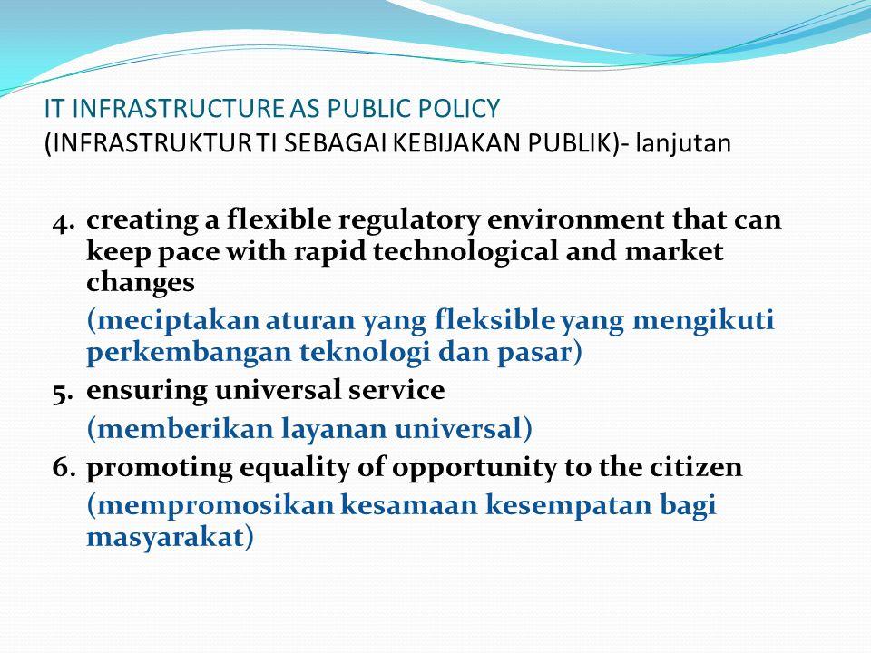 IT INFRASTRUCTURE AS PUBLIC POLICY (INFRASTRUKTUR TI SEBAGAI KEBIJAKAN PUBLIK)- lanjutan 4.creating a flexible regulatory environment that can keep pace with rapid technological and market changes (meciptakan aturan yang fleksible yang mengikuti perkembangan teknologi dan pasar) 5.ensuring universal service (memberikan layanan universal) 6.promoting equality of opportunity to the citizen (mempromosikan kesamaan kesempatan bagi masyarakat)