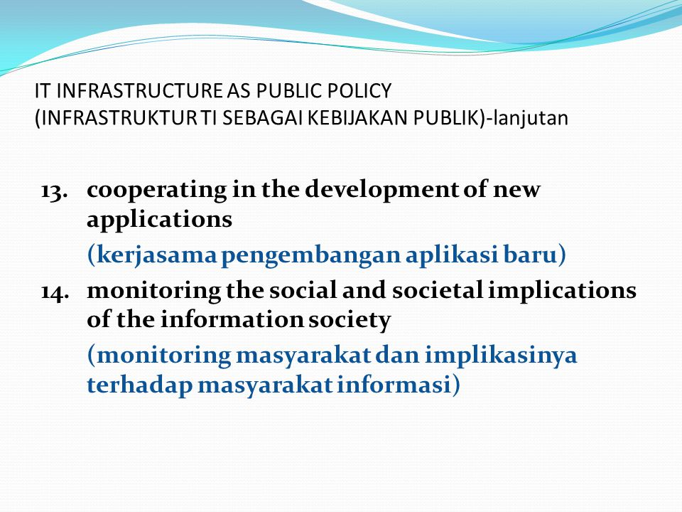 IT INFRASTRUCTURE AS PUBLIC POLICY (INFRASTRUKTUR TI SEBAGAI KEBIJAKAN PUBLIK)-lanjutan 13.cooperating in the development of new applications (kerjasama pengembangan aplikasi baru) 14.monitoring the social and societal implications of the information society (monitoring masyarakat dan implikasinya terhadap masyarakat informasi)