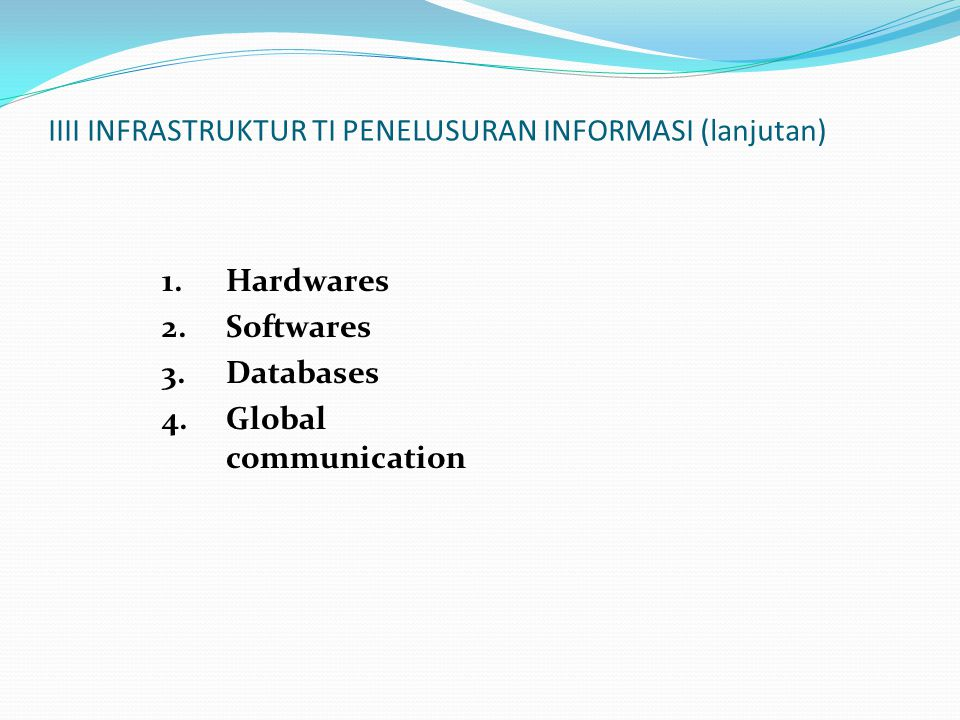 IIII INFRASTRUKTUR TI PENELUSURAN INFORMASI (lanjutan) 1.Hardwares 2.Softwares 3.Databases 4.Global communication
