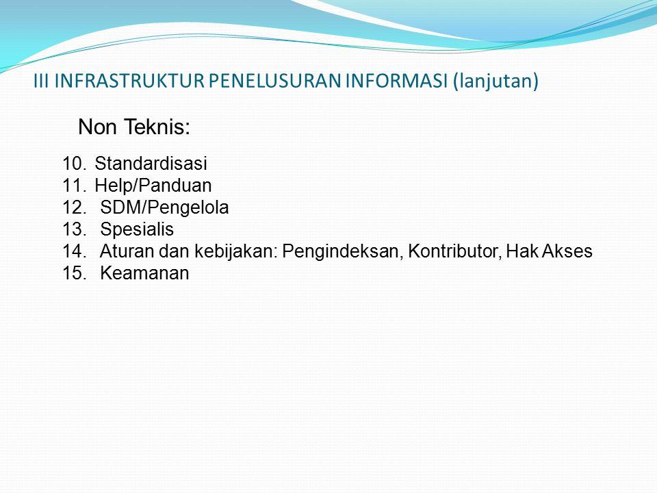 III INFRASTRUKTUR PENELUSURAN INFORMASI (lanjutan) 10.Standardisasi 11.Help/Panduan 12.SDM/Pengelola 13.Spesialis 14.Aturan dan kebijakan: Pengindeksan, Kontributor, Hak Akses 15.Keamanan Non Teknis: