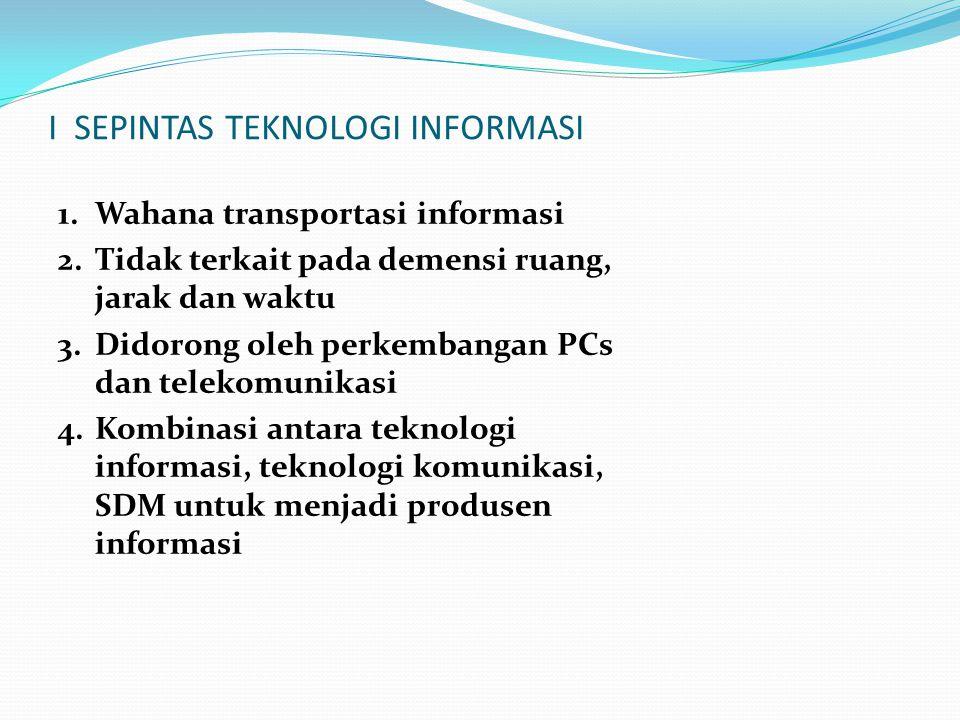 I SEPINTAS TEKNOLOGI INFORMASI 1.Wahana transportasi informasi 2.Tidak terkait pada demensi ruang, jarak dan waktu 3.Didorong oleh perkembangan PCs dan telekomunikasi 4.Kombinasi antara teknologi informasi, teknologi komunikasi, SDM untuk menjadi produsen informasi