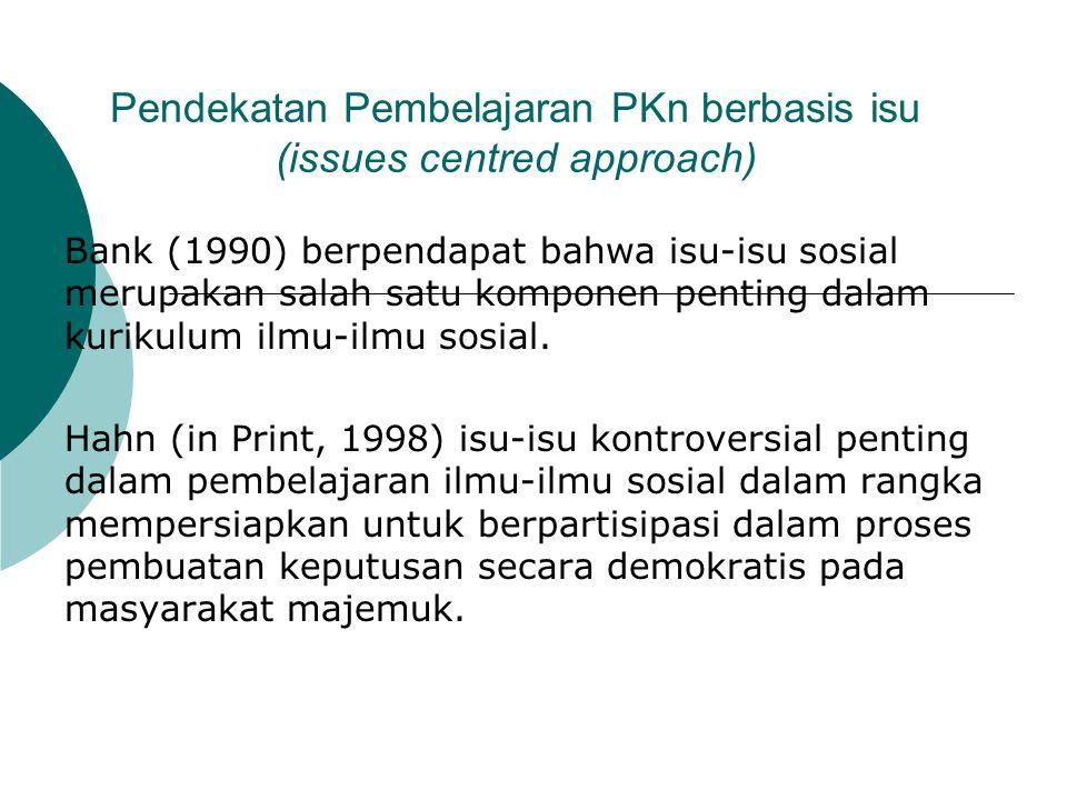 Pendekatan Pembelajaran PKn berbasis isu (issues centred approach) Bank (1990) berpendapat bahwa isu-isu sosial merupakan salah satu komponen penting dalam kurikulum ilmu-ilmu sosial.
