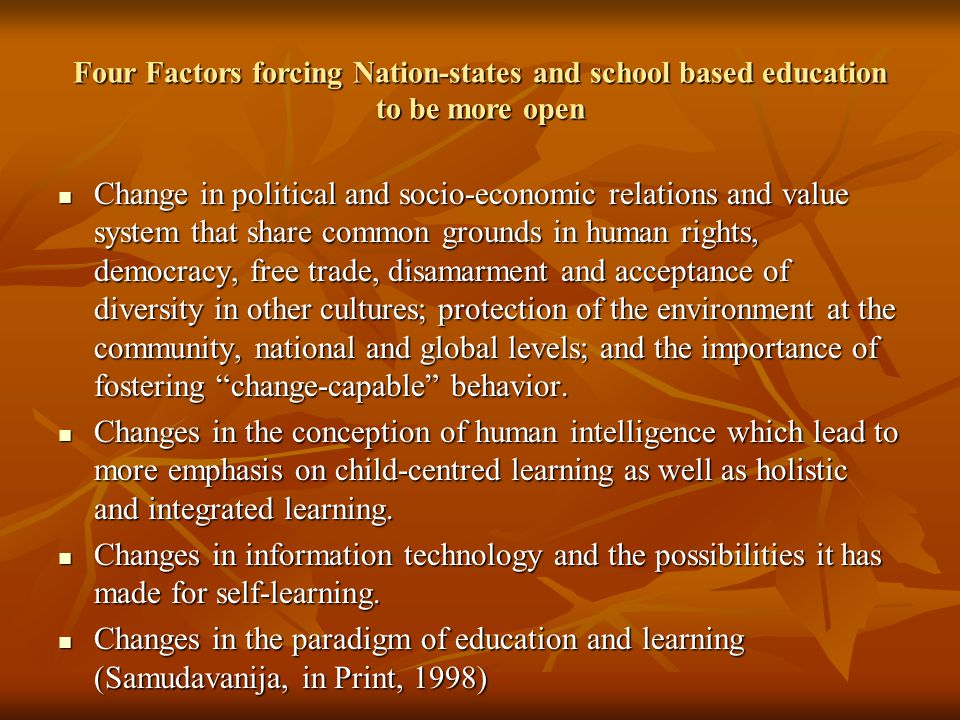Four Factors forcing Nation-states and school based education to be more open Change in political and socio-economic relations and value system that share common grounds in human rights, democracy, free trade, disamarment and acceptance of diversity in other cultures; protection of the environment at the community, national and global levels; and the importance of fostering change-capable behavior.