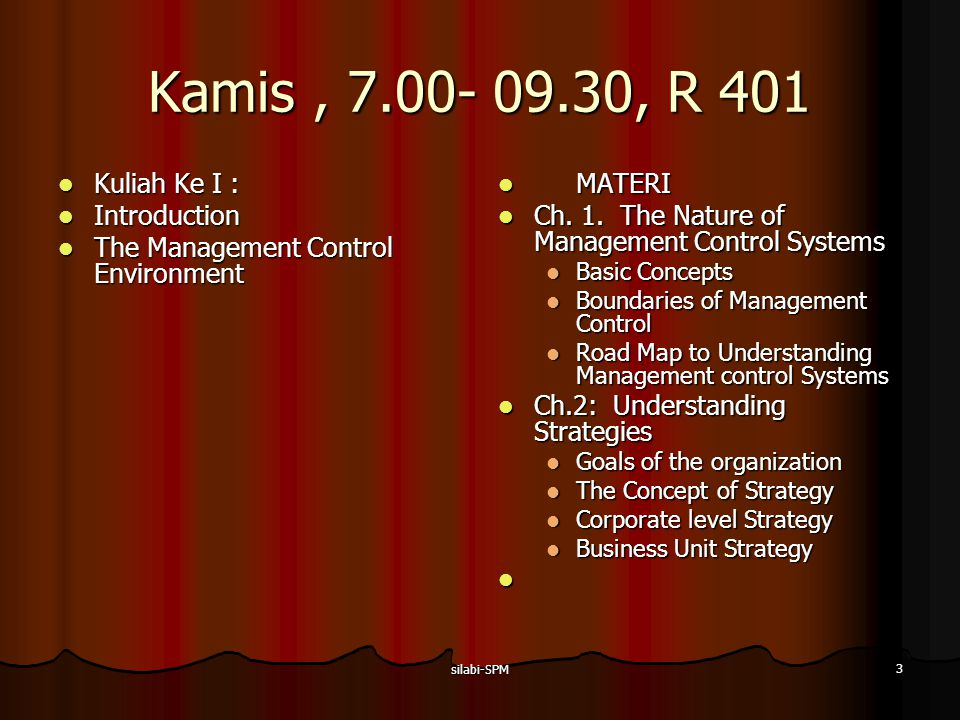 silabi-SPM 4 Kamis, 7.00- 09.30, R 401 Kuliah Ke II: Kuliah Ke II: The Management Control Environment The Management Control Environment MATERI MATERI Chapter 3: Behavior in Organizations Chapter 3: Behavior in Organizations Goal Congruence Informal Factors That Influence Goal Congruence The Formal Control Systems Types of Organizations Functions of the Controller Chapter 4: Responsibility Centers: Revenue and Expense Centers Chapter 4: Responsibility Centers: Revenue and Expense Centers Responsibility Centers Revenue Centers Expense Centers Administrative and Support Centers Research and Development Centers Marketing Centers