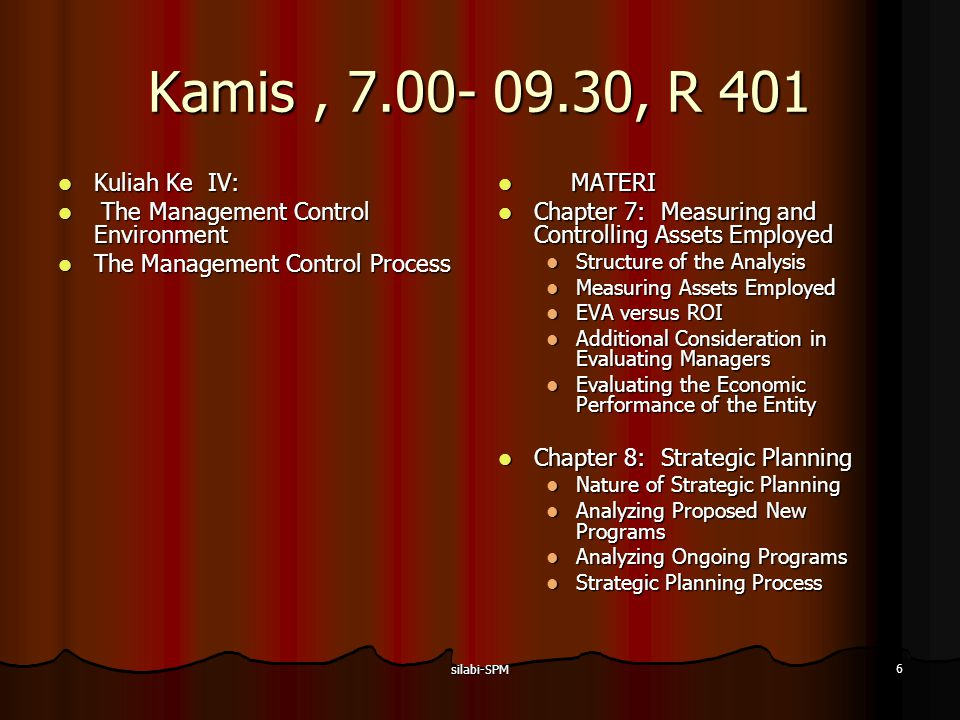 silabi-SPM 7 Kamis, 7.00- 09.30, R 401 Kuliah Ke V: Kuliah Ke V: The Management Control Process The Management Control Process MATERI MATERI Chapter 9: Budget Preparation Chapter 9: Budget Preparation Nature of a Budget Other Budget Budget Preparation Process Behavioral Aspects Quantitative Techniques Chapter 10: Analyzing Financial Performance Reports Chapter 10: Analyzing Financial Performance Reports Calculating Variances Variations in Practice Limitations of Variance Analysis