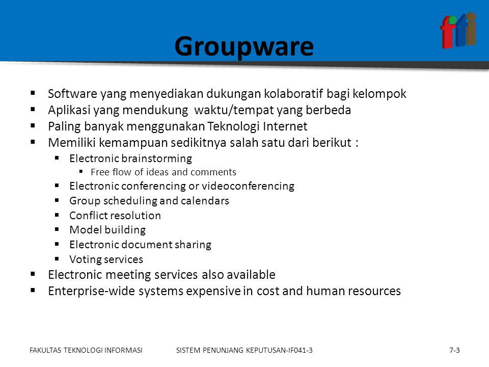 Groupware  Software yang menyediakan dukungan kolaboratif bagi kelompok  Aplikasi yang mendukung waktu/tempat yang berbeda  Paling banyak menggunakan Teknologi Internet  Memiliki kemampuan sedikitnya salah satu dari berikut :  Electronic brainstorming  Free flow of ideas and comments  Electronic conferencing or videoconferencing  Group scheduling and calendars  Conflict resolution  Model building  Electronic document sharing  Voting services  Electronic meeting services also available  Enterprise-wide systems expensive in cost and human resources 7-3SISTEM PENUNJANG KEPUTUSAN-IF041-3FAKULTAS TEKNOLOGI INFORMASI