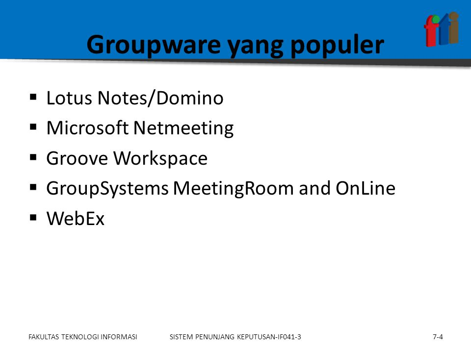 Groupware yang populer  Lotus Notes/Domino  Microsoft Netmeeting  Groove Workspace  GroupSystems MeetingRoom and OnLine  WebEx 7-4SISTEM PENUNJANG KEPUTUSAN-IF041-3FAKULTAS TEKNOLOGI INFORMASI