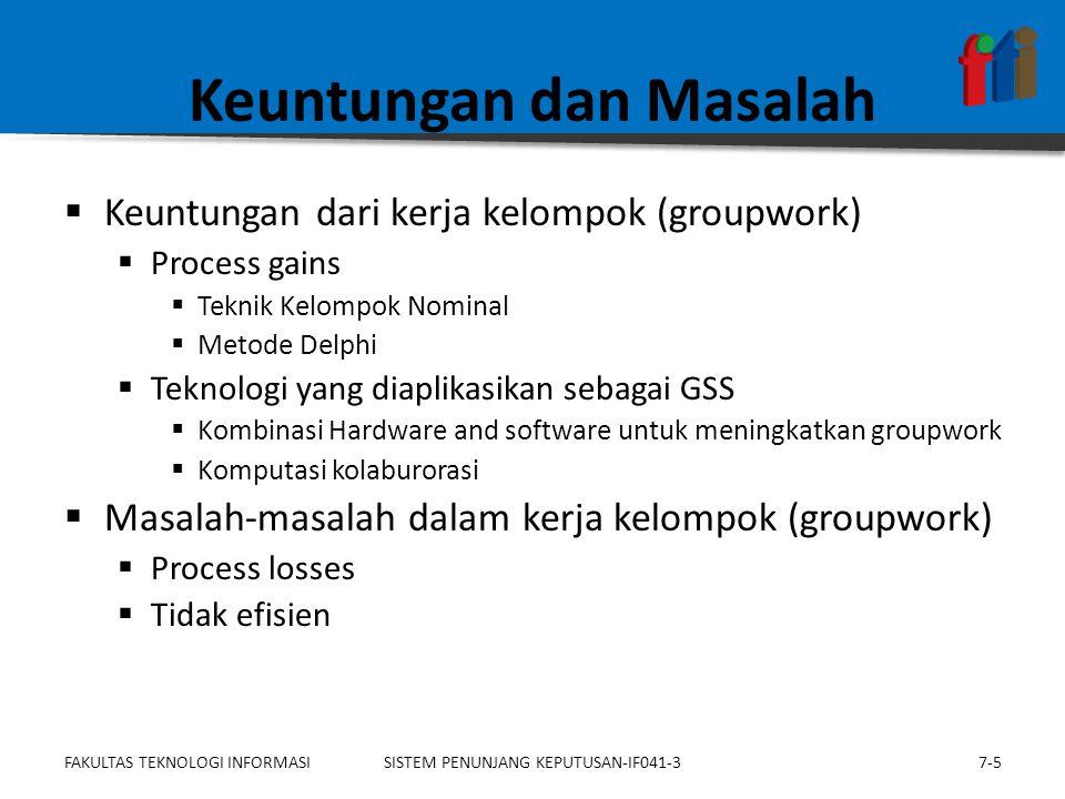 Keuntungan dan Masalah  Keuntungan dari kerja kelompok (groupwork)  Process gains  Teknik Kelompok Nominal  Metode Delphi  Teknologi yang diaplikasikan sebagai GSS  Kombinasi Hardware and software untuk meningkatkan groupwork  Komputasi kolaburorasi  Masalah-masalah dalam kerja kelompok (groupwork)  Process losses  Tidak efisien 7-5SISTEM PENUNJANG KEPUTUSAN-IF041-3FAKULTAS TEKNOLOGI INFORMASI