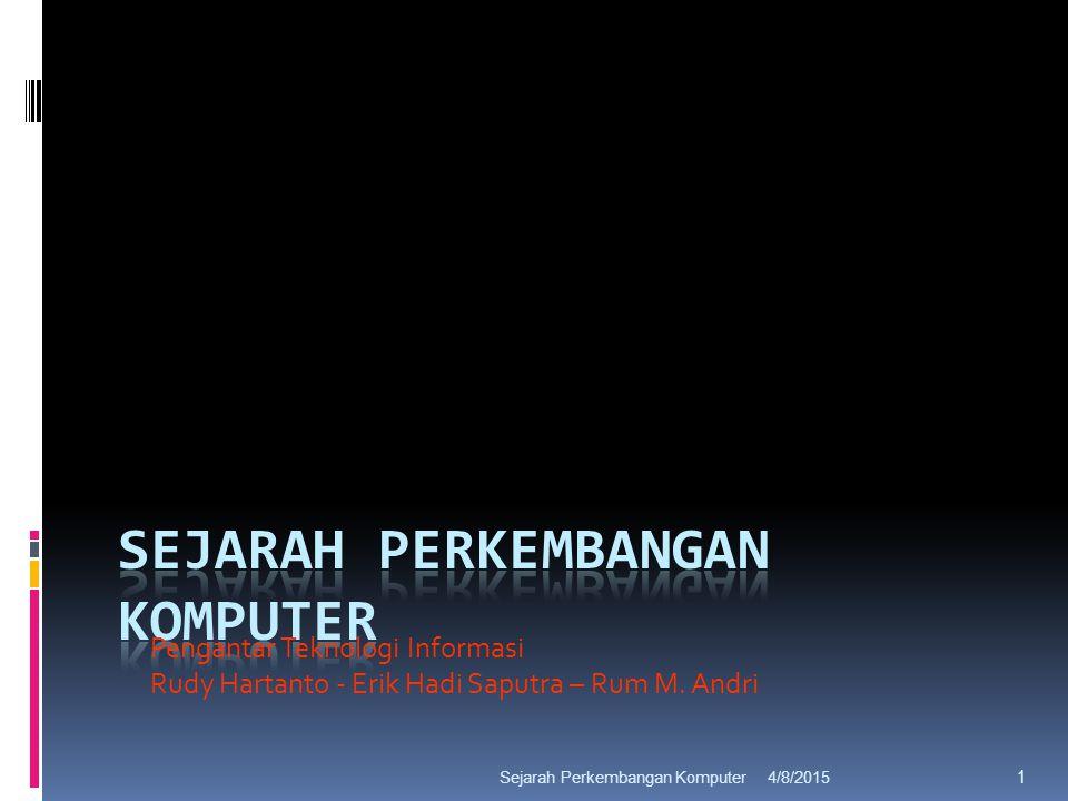 4/8/2015Sejarah Perkembangan Komputer 1 Pengantar Teknologi Informasi Rudy Hartanto - Erik Hadi Saputra – Rum M.