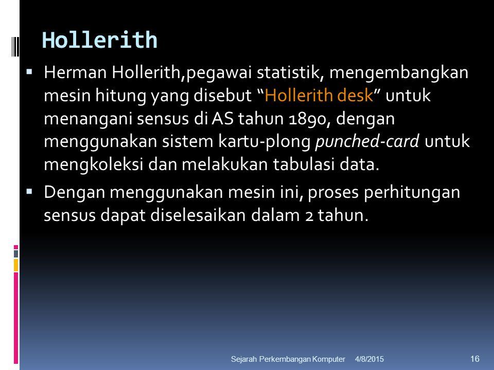 Hollerith  Herman Hollerith,pegawai statistik, mengembangkan mesin hitung yang disebut Hollerith desk untuk menangani sensus di AS tahun 1890, dengan menggunakan sistem kartu-plong punched-card untuk mengkoleksi dan melakukan tabulasi data.