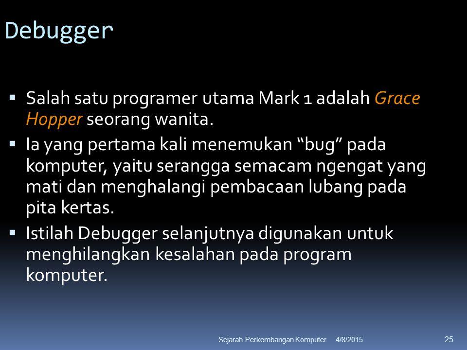 4/8/2015Sejarah Perkembangan Komputer 25 Debugger  Salah satu programer utama Mark 1 adalah Grace Hopper seorang wanita.