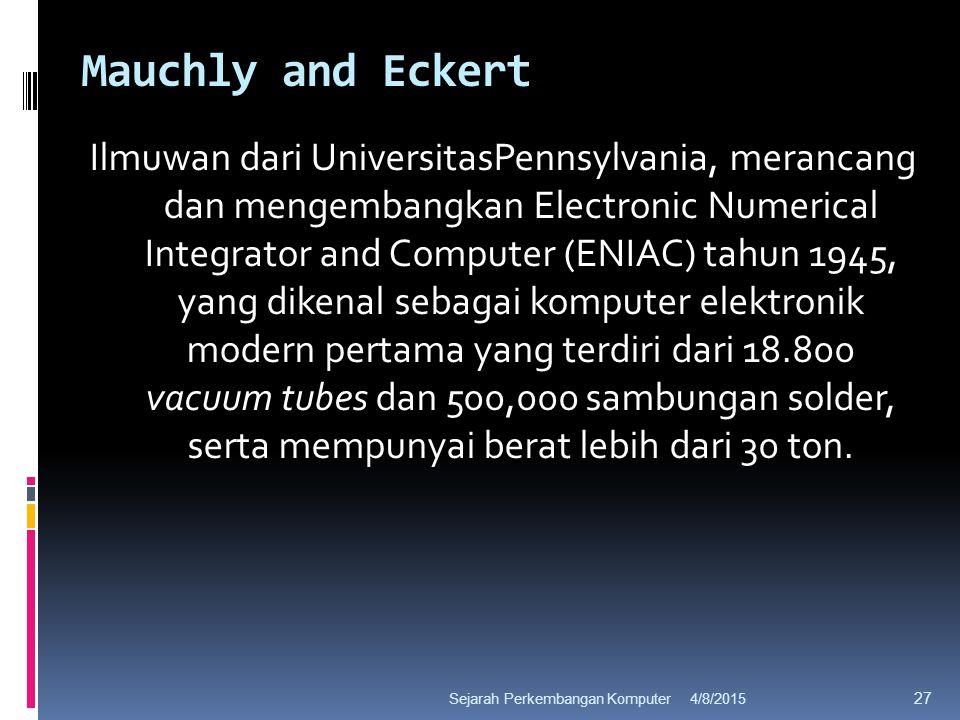 Mauchly and Eckert Ilmuwan dari UniversitasPennsylvania, merancang dan mengembangkan Electronic Numerical Integrator and Computer (ENIAC) tahun 1945, yang dikenal sebagai komputer elektronik modern pertama yang terdiri dari 18.800 vacuum tubes dan 500,000 sambungan solder, serta mempunyai berat lebih dari 30 ton.