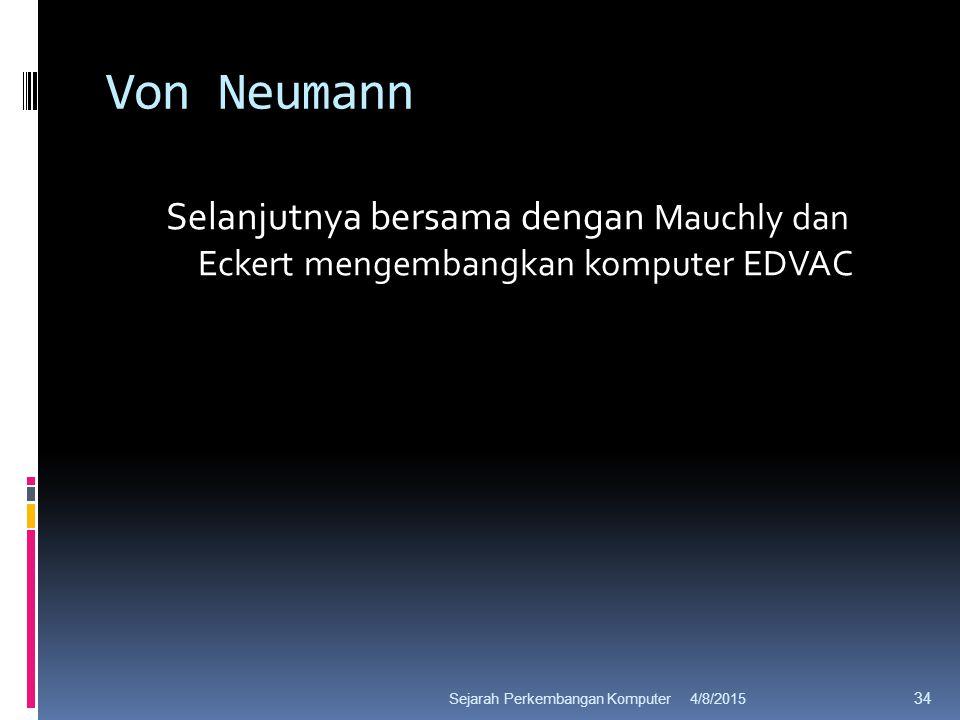Von Neumann Selanjutnya bersama dengan Mauchly dan Eckert mengembangkan komputer EDVAC 4/8/2015Sejarah Perkembangan Komputer 34