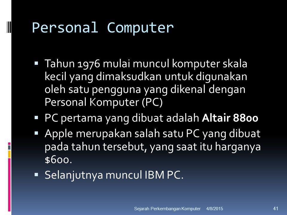 Personal Computer  Tahun 1976 mulai muncul komputer skala kecil yang dimaksudkan untuk digunakan oleh satu pengguna yang dikenal dengan Personal Komputer (PC)  PC pertama yang dibuat adalah Altair 8800  Apple merupakan salah satu PC yang dibuat pada tahun tersebut, yang saat itu harganya $600.