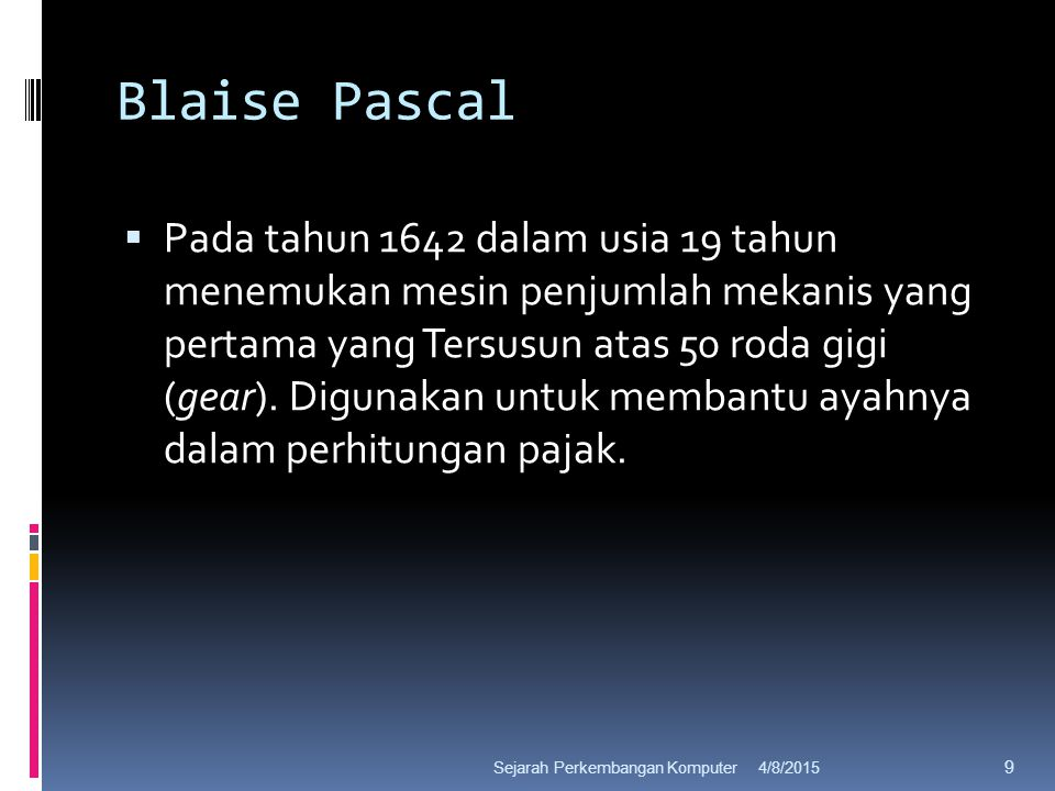 Blaise Pascal  Pada tahun 1642 dalam usia 19 tahun menemukan mesin penjumlah mekanis yang pertama yang Tersusun atas 50 roda gigi (gear).
