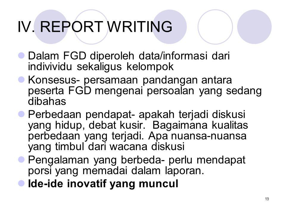 19 IV. REPORT WRITING Dalam FGD diperoleh data/informasi dari indivividu sekaligus kelompok Konsesus- persamaan pandangan antara peserta FGD mengenai