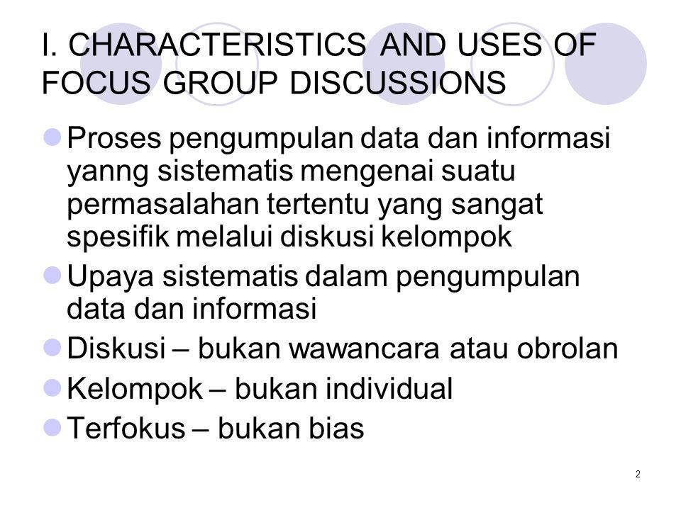 2 I. CHARACTERISTICS AND USES OF FOCUS GROUP DISCUSSIONS Proses pengumpulan data dan informasi yanng sistematis mengenai suatu permasalahan tertentu y