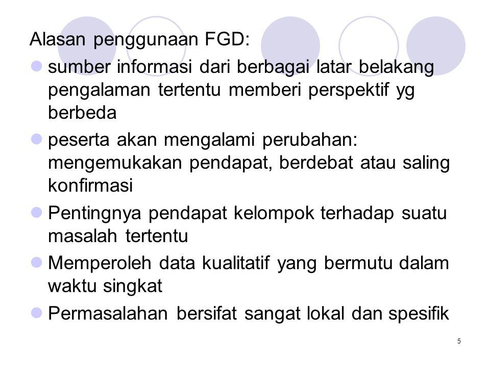 5 Alasan penggunaan FGD: sumber informasi dari berbagai latar belakang pengalaman tertentu memberi perspektif yg berbeda peserta akan mengalami peruba
