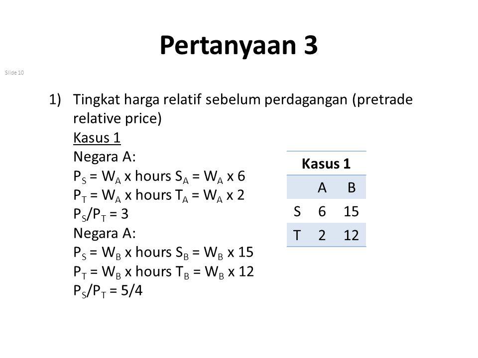 Pertanyaan 3 Slide 10 1)Tingkat harga relatif sebelum perdagangan (pretrade relative price) Kasus 1 Negara A: P S = W A x hours S A = W A x 6 P T = W