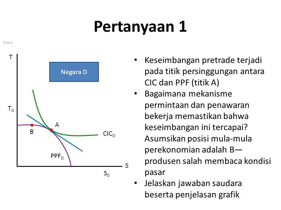 Pertanyaan 1 Slide 2 Keseimbangan pretrade terjadi pada titik persinggungan antara CIC dan PPF (titik A) Bagaimana mekanisme permintaan dan penawaran