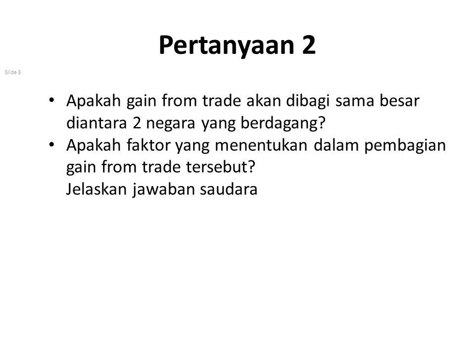 Pertanyaan 2 Slide 3 Apakah gain from trade akan dibagi sama besar diantara 2 negara yang berdagang? Apakah faktor yang menentukan dalam pembagian gai