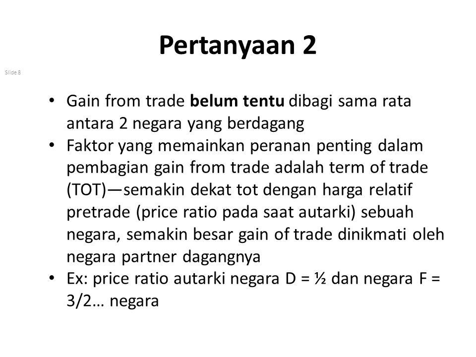 Pertanyaan 2 Slide 8 Gain from trade belum tentu dibagi sama rata antara 2 negara yang berdagang Faktor yang memainkan peranan penting dalam pembagian