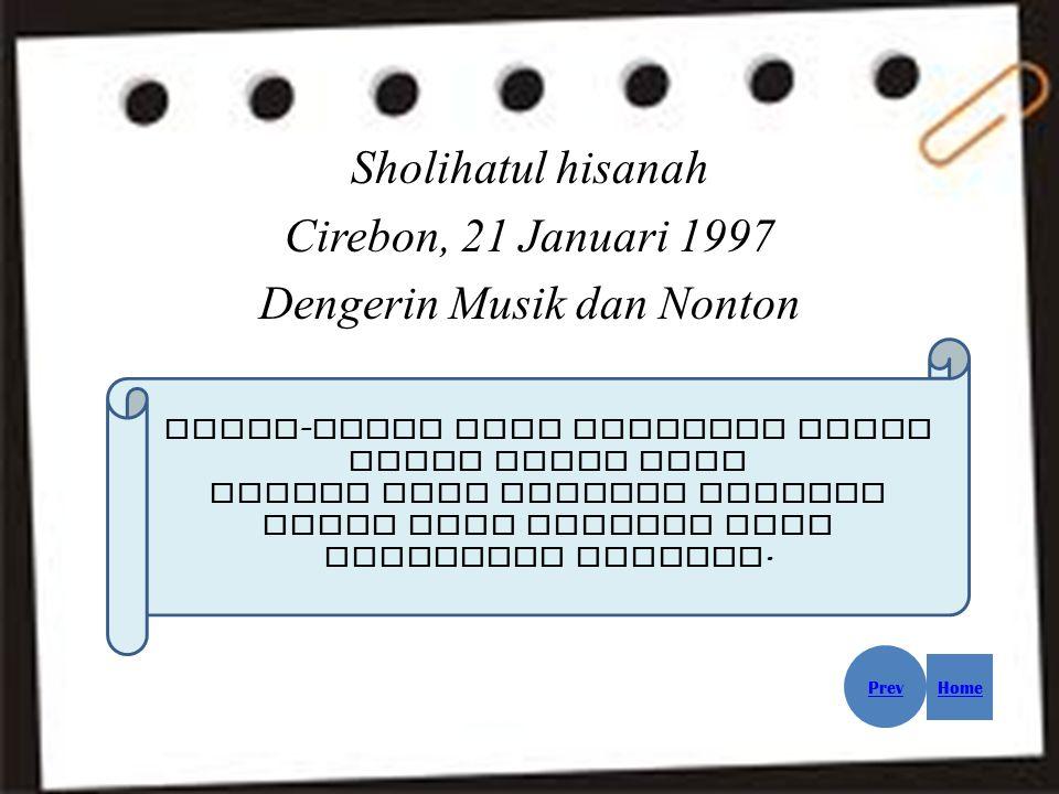 Sholihatul hisanah Cirebon, 21 Januari 1997 Dengerin Musik dan Nonton Orang - orang yang berhasil tidak hanya keras hati Mereka juga seorang pekerja keras yang percaya pada kemampuan dirinya.