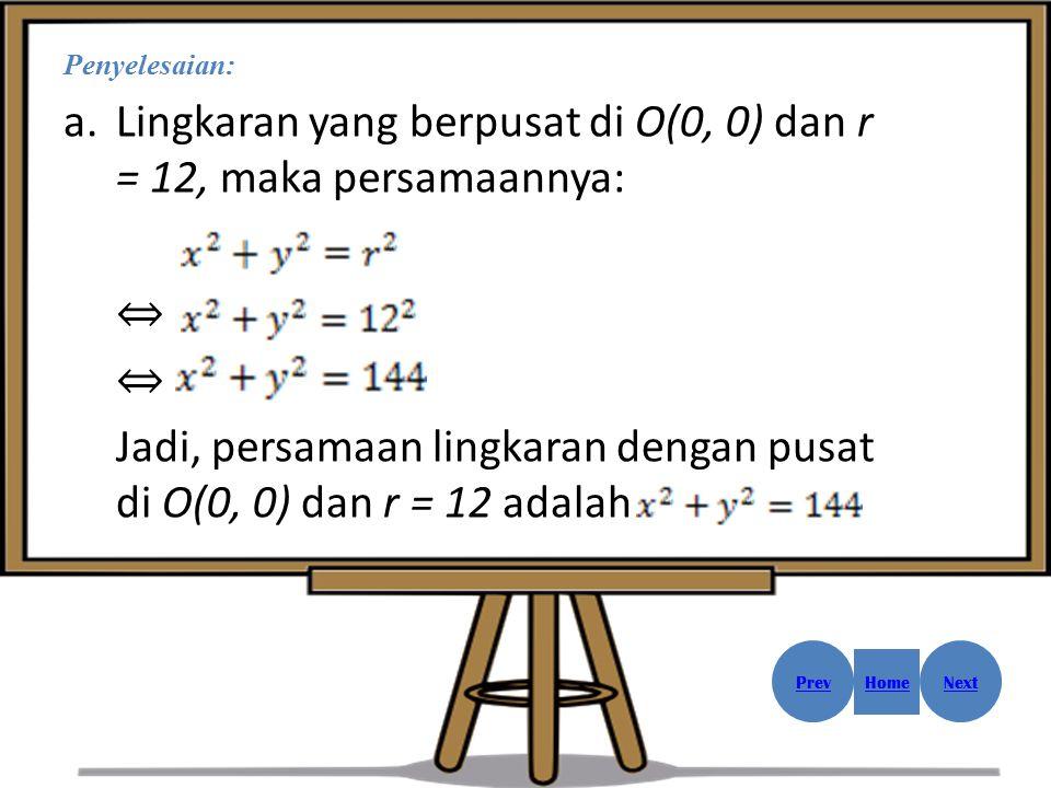 Penyelesaian: a.Lingkaran yang berpusat di O(0, 0) dan r = 12, maka persamaannya: ⇔ Jadi, persamaan lingkaran dengan pusat di O(0, 0) dan r = 12 adala