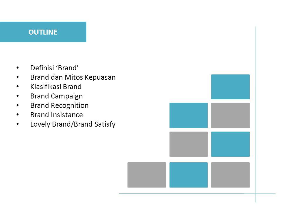 Definisi 'Brand' Brand dan Mitos Kepuasan Klasifikasi Brand Brand Campaign Brand Recognition Brand Insistance Lovely Brand/Brand Satisfy OUTLINE