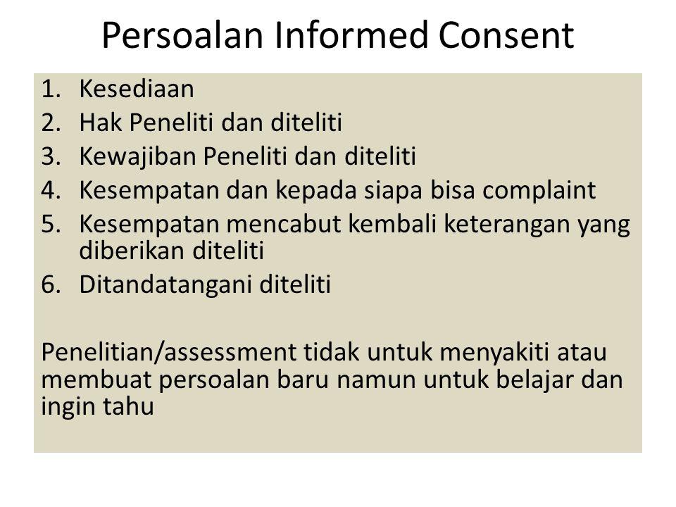 Persoalan Informed Consent 1.Kesediaan 2.Hak Peneliti dan diteliti 3.Kewajiban Peneliti dan diteliti 4.Kesempatan dan kepada siapa bisa complaint 5.Ke