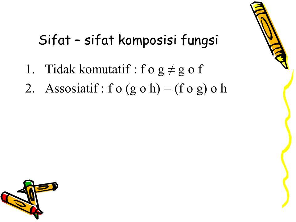 Sifat – sifat komposisi fungsi 1.Tidak komutatif : f o g ≠ g o f 2.Assosiatif : f o (g o h) = (f o g) o h