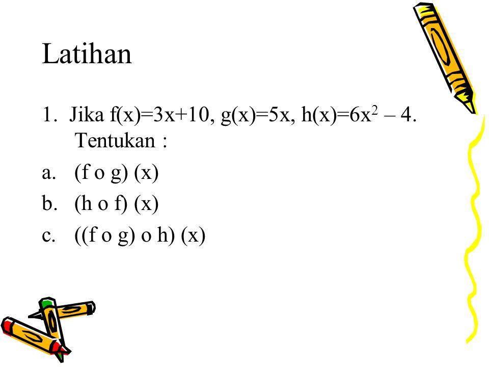 Latihan 1. Jika f(x)=3x+10, g(x)=5x, h(x)=6x 2 – 4. Tentukan : a.(f o g) (x) b.(h o f) (x) c.((f o g) o h) (x)