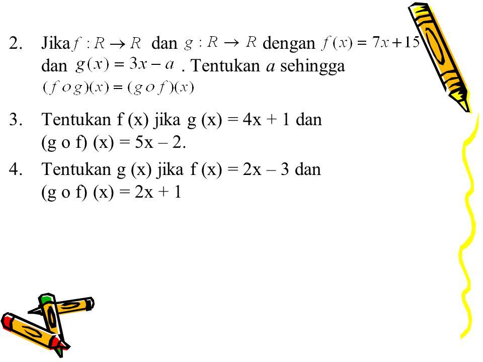 2.Jika dan dengan dan. Tentukan a sehingga 3.Tentukan f (x) jika g (x) = 4x + 1 dan (g o f) (x) = 5x – 2. 4.Tentukan g (x) jika f (x) = 2x – 3 dan (g