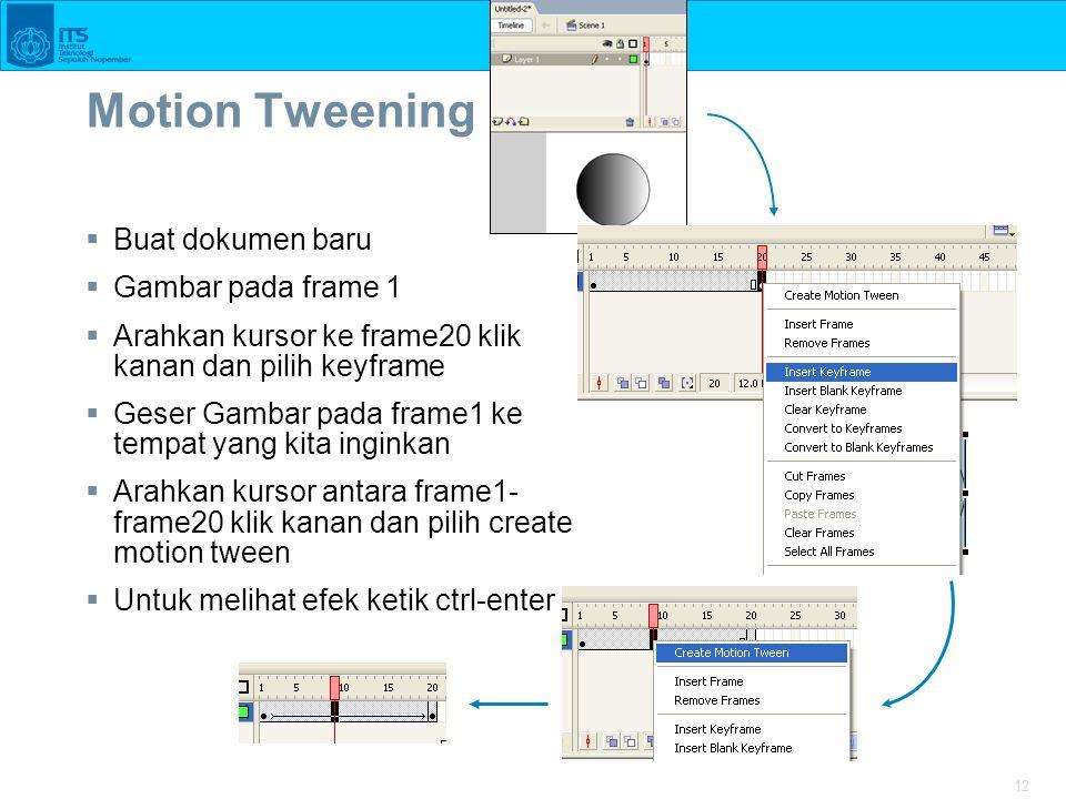 12 Motion Tweening  Buat dokumen baru  Gambar pada frame 1  Arahkan kursor ke frame20 klik kanan dan pilih keyframe  Geser Gambar pada frame1 ke tempat yang kita inginkan  Arahkan kursor antara frame1- frame20 klik kanan dan pilih create motion tween  Untuk melihat efek ketik ctrl-enter