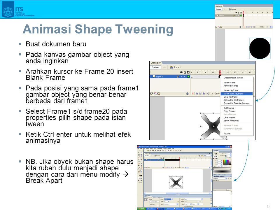 13 Animasi Shape Tweening  Buat dokumen baru  Pada kanvas gambar object yang anda inginkan  Arahkan kursor ke Frame 20 insert Blank Frame  Pada posisi yang sama pada frame1 gambar object yang benar-benar berbeda dari frame1  Select Frame1 s/d frame20 pada properties pilih shape pada isian tween  Ketik Ctrl-enter untuk melihat efek animasinya  NB.
