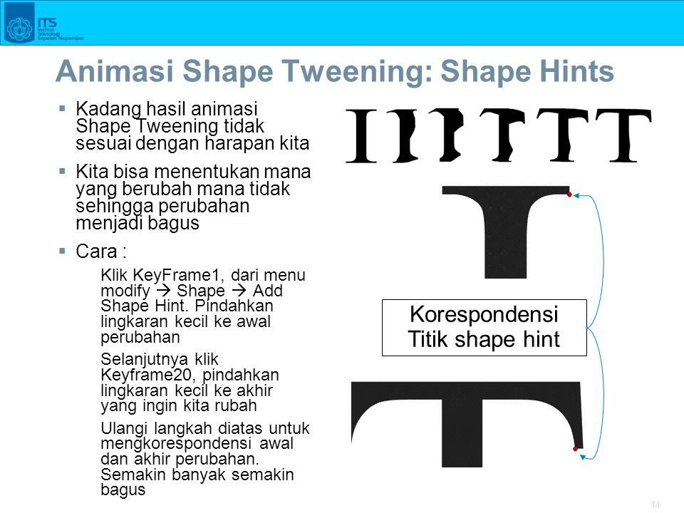 14 Animasi Shape Tweening: Shape Hints  Kadang hasil animasi Shape Tweening tidak sesuai dengan harapan kita  Kita bisa menentukan mana yang berubah mana tidak sehingga perubahan menjadi bagus  Cara : Klik KeyFrame1, dari menu modify  Shape  Add Shape Hint.