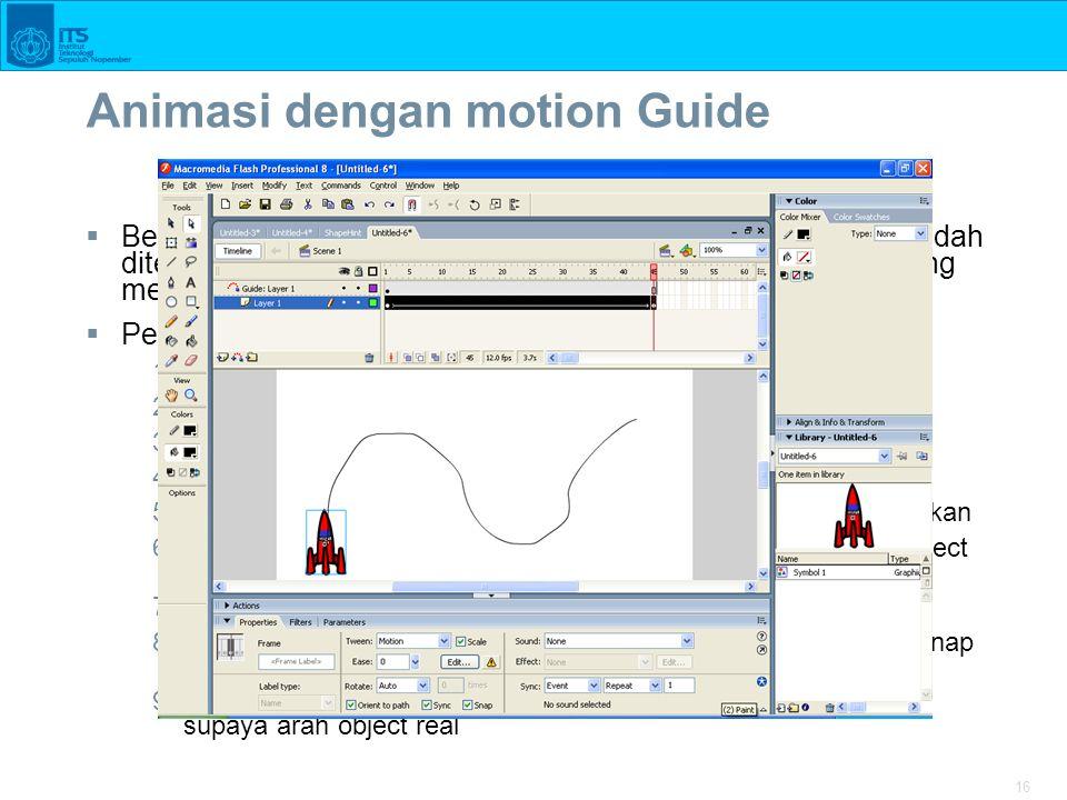 16 Animasi dengan motion Guide  Berguna untuk membuat animasi sesuai dengan jalur yang sudah ditentukan, cnt : putaran planet ke matahari, animasi roket yang meluncur, dll  Pembuatan animasi dengan motion guide 1.Bangun dokumen baru 2.Buat object yang akan digerakkan pada frame1 3.Buat layer Guide dari menu Insert  Timeline  MotionGuide 4.Dengan pencil tools buat jalan yang akan dilalui object 5.Insert KeyFrame40 dan gerakkan object ke tempat yang diinginkan 6.Pada frame1 pastikan object ada di ujung path dan frame40 object ada di akhir path 7.Pilih frame1-frame40 dan click kanan pilih Create motion tween 8.Pastikan Snap to Object aktif pada menu view  snapping  snap to objects 9.Pada properties object pastikan Orient to Path dicentang untuk supaya arah object real