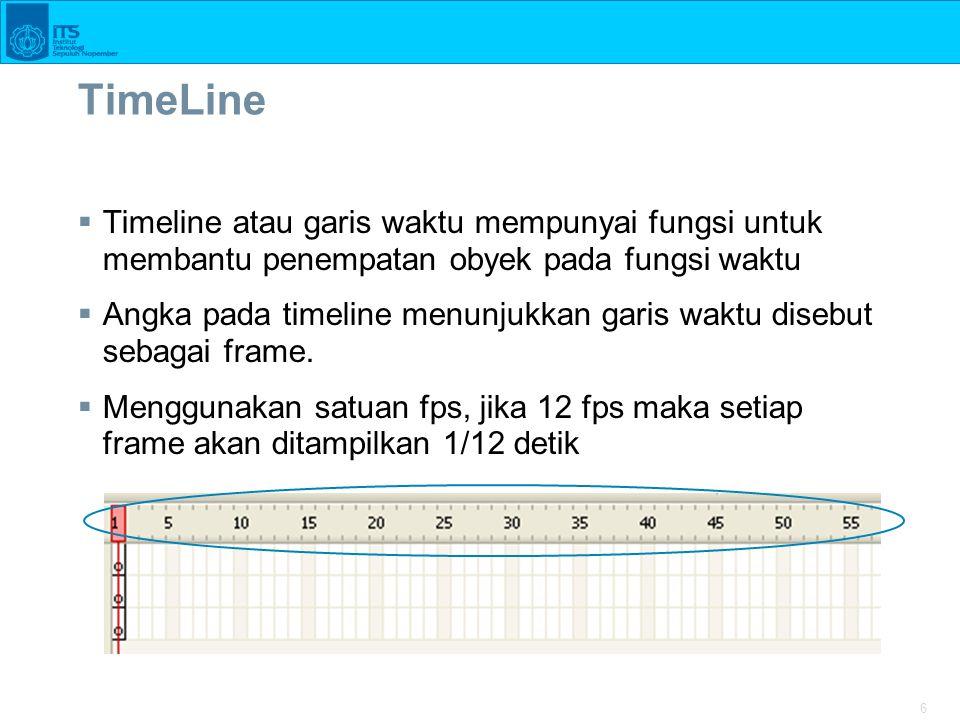 6 TimeLine  Timeline atau garis waktu mempunyai fungsi untuk membantu penempatan obyek pada fungsi waktu  Angka pada timeline menunjukkan garis wakt