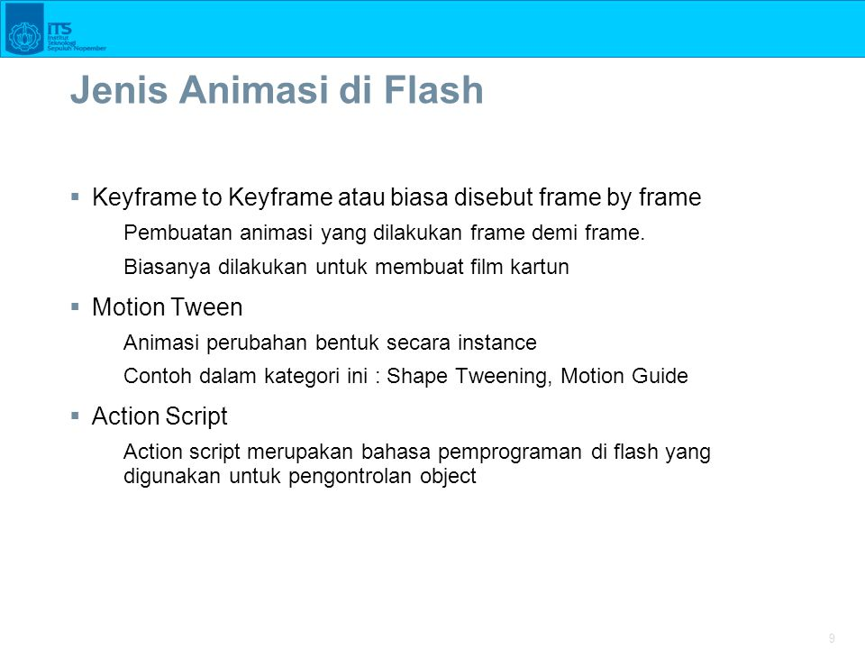9 Jenis Animasi di Flash  Keyframe to Keyframe atau biasa disebut frame by frame Pembuatan animasi yang dilakukan frame demi frame.