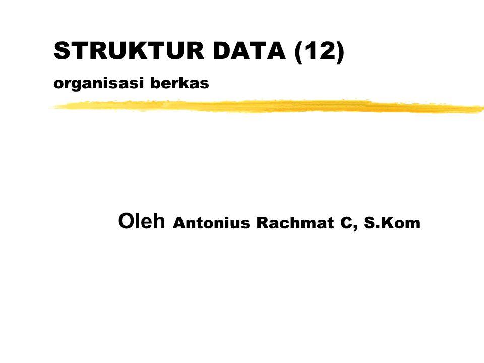 STRUKTUR DATA (12) organisasi berkas Oleh Antonius Rachmat C, S.Kom