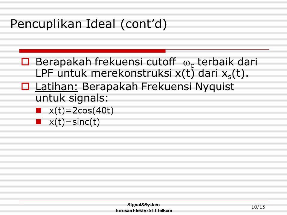 Signal&System Jurusan Elektro STT Telkom 10/15 Pencuplikan Ideal (cont'd)  Berapakah frekuensi cutoff  c terbaik dari LPF untuk merekonstruksi x(t) dari x s (t).