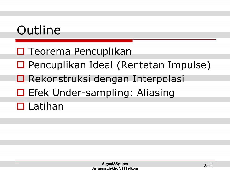 Signal&System Jurusan Elektro STT Telkom 2/15 Outline  Teorema Pencuplikan  Pencuplikan Ideal (Rentetan Impulse)  Rekonstruksi dengan Interpolasi  Efek Under-sampling: Aliasing  Latihan