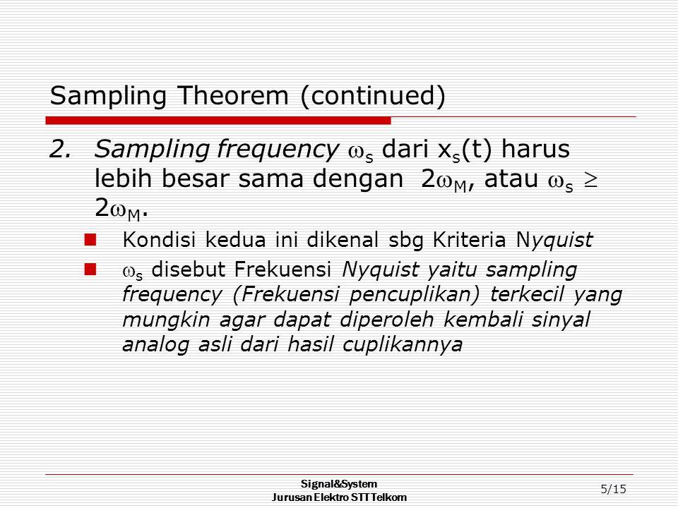 Signal&System Jurusan Elektro STT Telkom 5/15 Sampling Theorem (continued) 2.Sampling frequency  s dari x s (t) harus lebih besar sama dengan 2 M, atau  s  2 M.