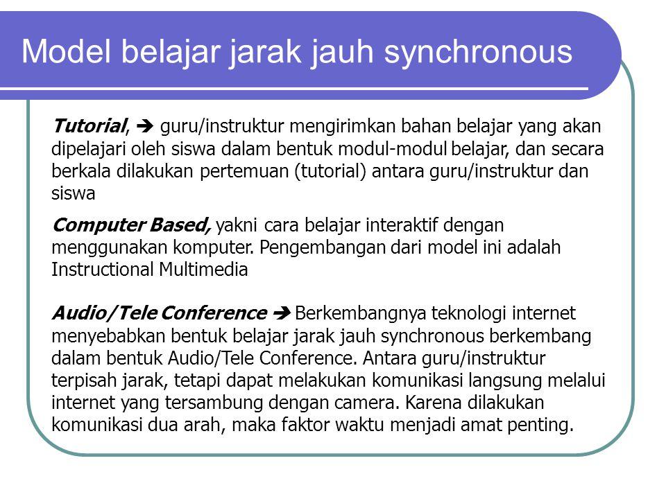 Model belajar jarak jauh synchronous Tutorial,  guru/instruktur mengirimkan bahan belajar yang akan dipelajari oleh siswa dalam bentuk modul-modul belajar, dan secara berkala dilakukan pertemuan (tutorial) antara guru/instruktur dan siswa Computer Based, yakni cara belajar interaktif dengan menggunakan komputer.