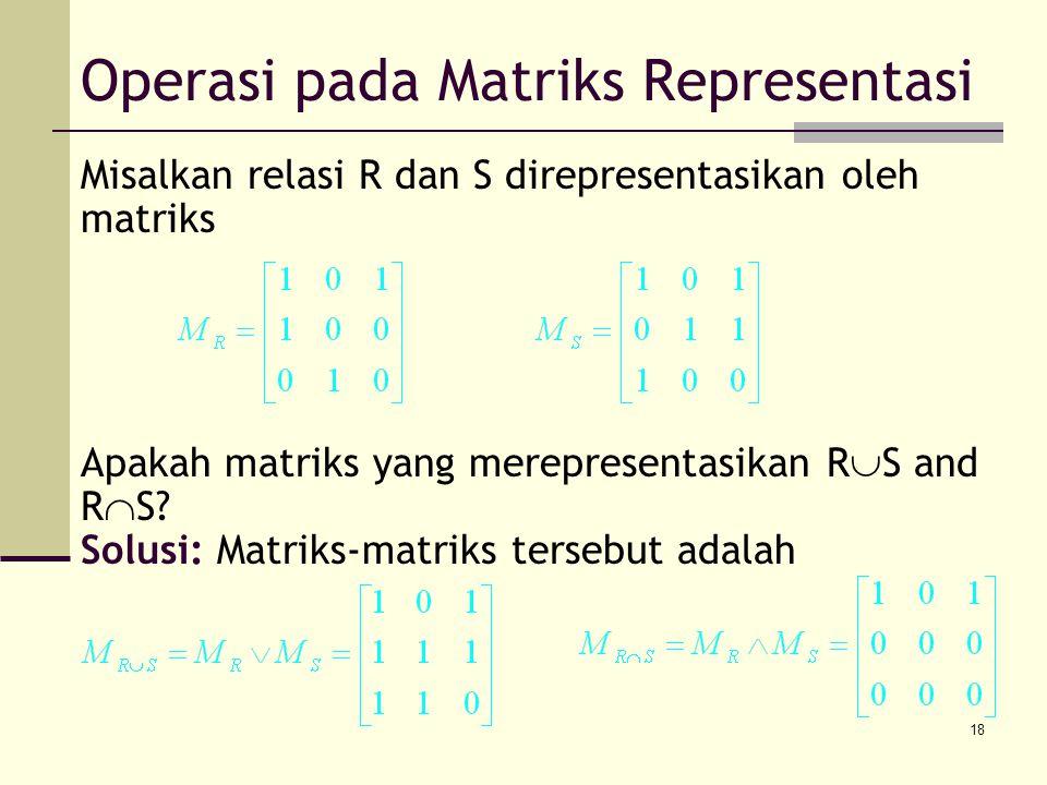 18 Misalkan relasi R dan S direpresentasikan oleh matriks Apakah matriks yang merepresentasikan R  S and R  S? Solusi: Matriks-matriks tersebut adal